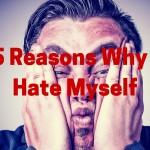 5 Reasons Why I Hate Myself